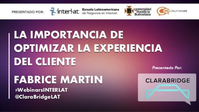 #FormaciónEBusiness #WebinarsINTERLAT @ClaraBridgeLAT LA IMPORTANCIA DE OPTIMIZAR LA EXPERIENCIA DEL CLIENTE FABRICE MARTIN