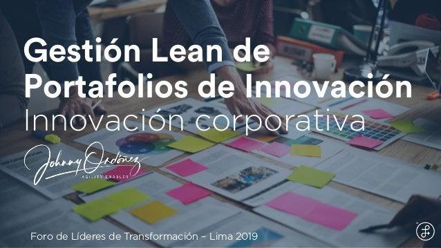 Gestión Lean de Portafolios de Innovación Innovación corporativa Foro de Líderes de Transformación – Lima 2019