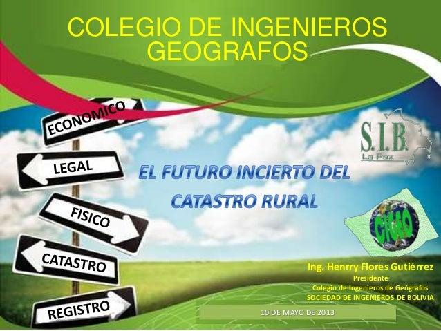 10 DE MAYO DE 2013COLEGIO DE INGENIEROSGEOGRAFOSIng. Henrry Flores GutiérrezPresidenteColegio de Ingenieros de GeógrafosSO...