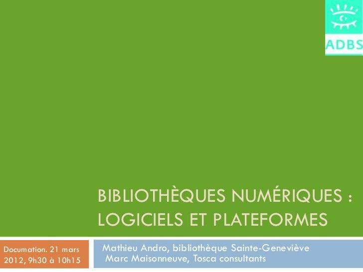 BIBLIOTHÈQUES NUMÉRIQUES :                      LOGICIELS ET PLATEFORMESDocumation. 21 mars   Mathieu Andro, bibliothèque ...