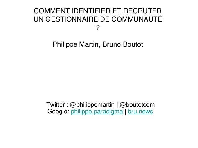 Twitter : @philippemartin | @boutotcom Google: philippe.paradigma | bru.news COMMENT IDENTIFIER ET RECRUTER UN GESTIONNAIR...
