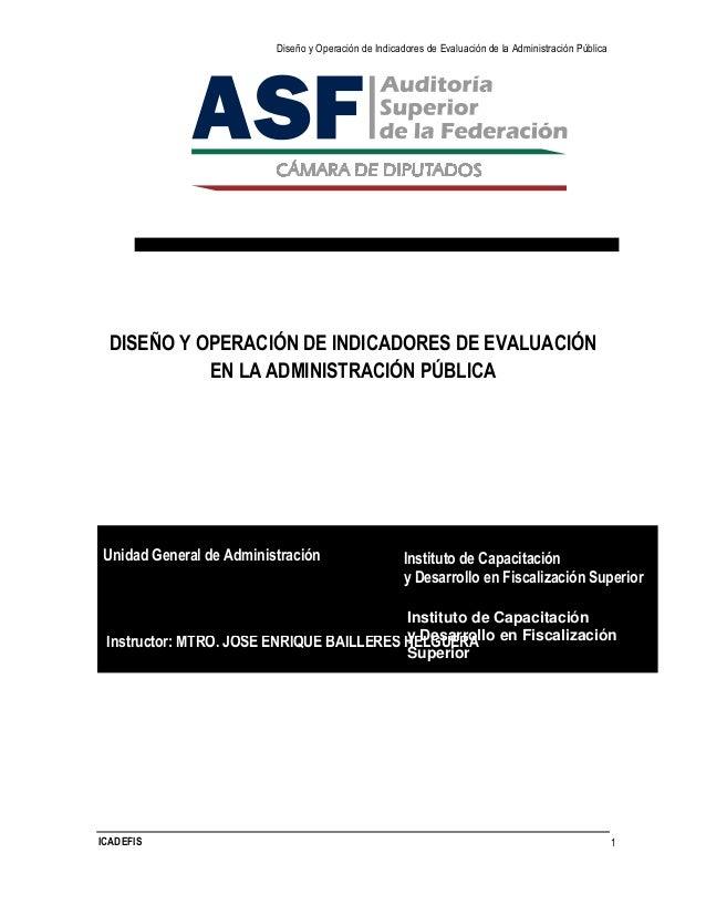 Diseño y Operación de Indicadores de Evaluación de la Administración Pública ICADEFIS 1 DISEÑO Y OPERACIÓN DE INDICADORES ...
