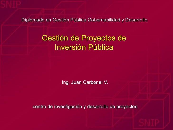 Diplomado en Gestión Pública Gobernabilidad y Desarrollo  Gestión de Proyectos de  Inversión Pública  Ing. Juan Carbonel V...