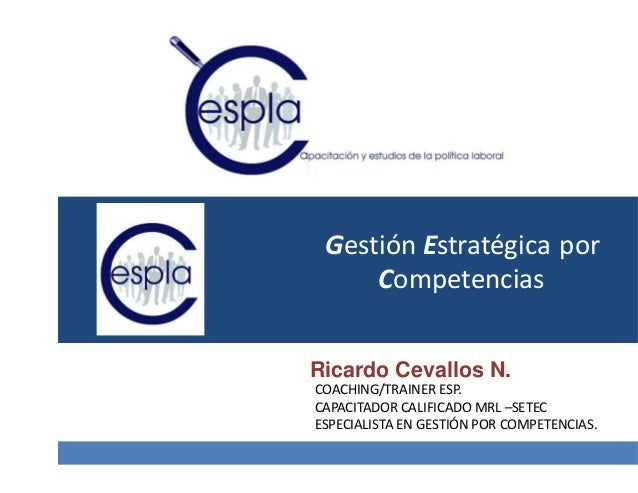 Gestión Estratégica Competencias por Ricardo Cevallos N. COACHING/TRAINER ESP. CAPACITADOR CALIFICADO MRL –SETEC ESPECIALI...