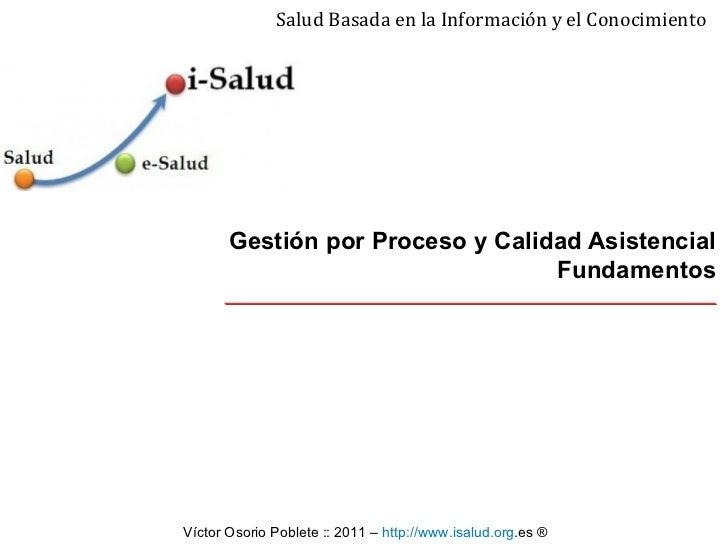 Gestión por Proceso y Calidad Asistencial  Fundamentos Salud Basada en la Información y el Conocimiento Víctor Osorio Pobl...