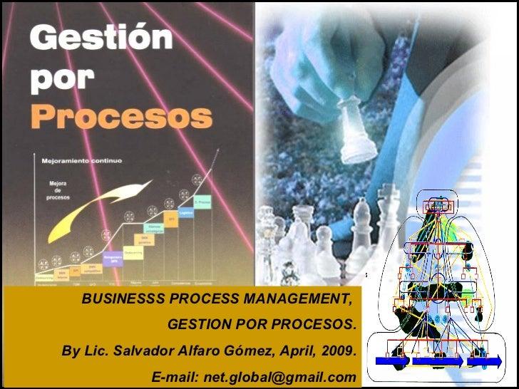BUSINESSS PROCESS MANAGEMENT,  GESTION POR PROCESOS. By Lic. Salvador Alfaro Gómez, April, 2009. E-mail: net.global@gmail....