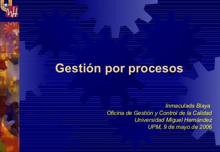 Gestión por procesos  Inmaculada Blaya  Oficina de Gestión y Control de la Calidad Universidad Miguel Hernández UPM, 9 de ...