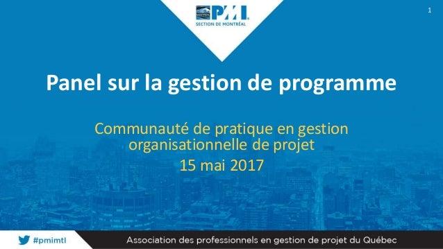 Panel sur la gestion de programme Communauté de pratique en gestion organisationnelle de projet 15 mai 2017 1