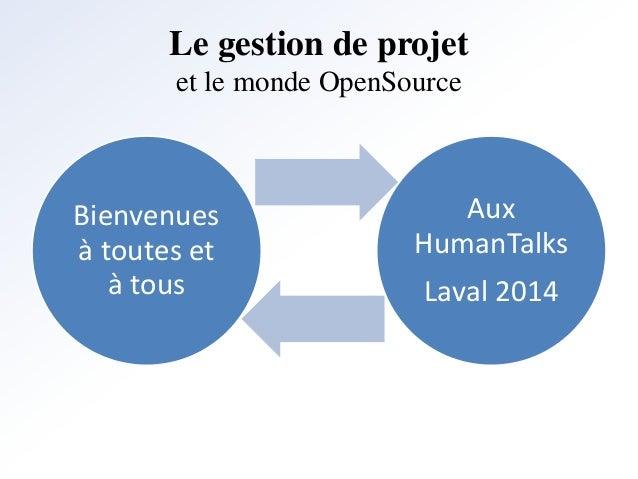 Le gestion de projet  et le monde OpenSource  Bienvenues  à toutes et  à tous  Aux  HumanTalks  Laval 2014
