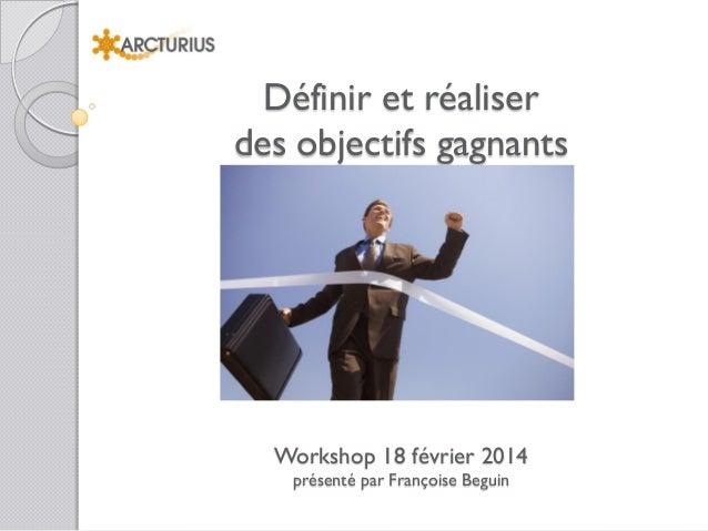 Définir et réaliser des objectifs gagnants  Workshop 18 février 2014 présenté par Françoise Beguin