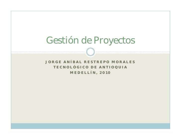 Gestión de Proyectos  JORGE ANÍBAL RESTREPO MORALES   TECNOLÓGICO DE ANTIOQUIA         MEDELLÍN, 2010