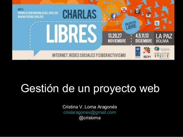 Gestión de un proyecto web       Cristina V. Loma Aragonés       crislaragones@gmail.com                @crisloma