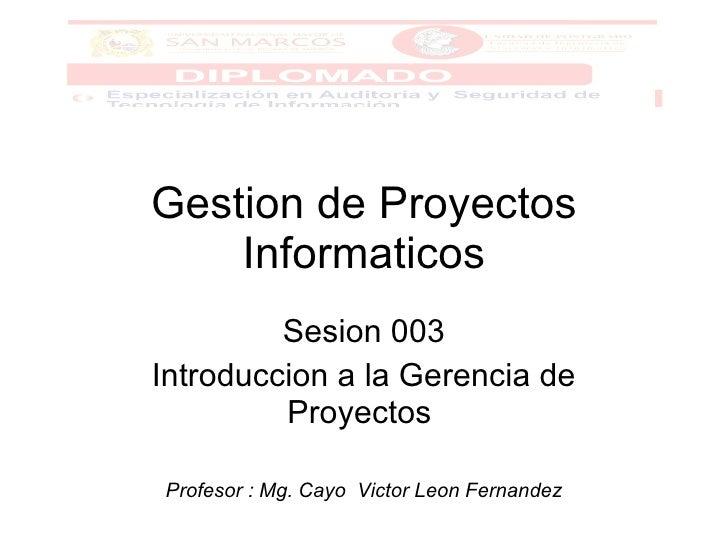 Gestion de Proyectos Informaticos Sesion 003 Introduccion a la Gerencia de Proyectos  Profesor : Mg. Cayo  Victor Leon Fer...