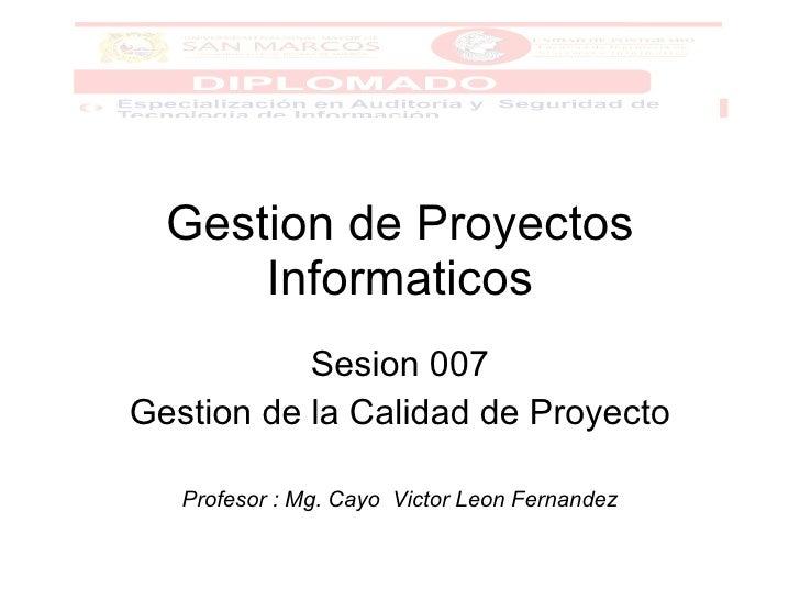 Gestion de Proyectos Informaticos Sesion 007 Gestion de la Calidad de Proyecto  Profesor : Mg. Cayo  Victor Leon Fernandez