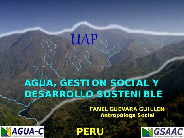 FANEL GUEVARA GUILLEN Antropóloga Social AGUA, GESTION SOCIAL Y DESARROLLO SOSTENIBLE UAP PERU