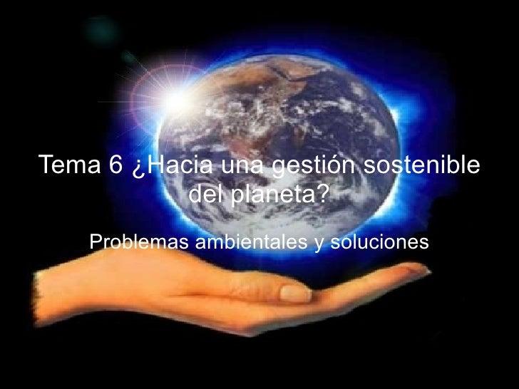Tema 6 ¿Hacia una gestión sostenible del planeta? Problemas ambientales y soluciones