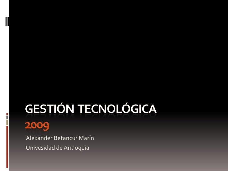 Gestión  tecnológica 2009<br />Alexander Betancur Marín<br />Univesidad de Antioquia<br />