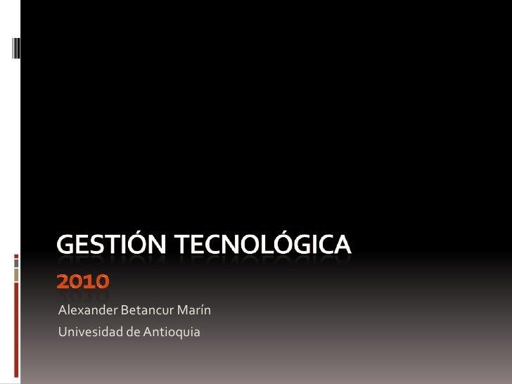 Gestión  tecnológica 2010<br />Alexander Betancur Marín<br />Univesidad de Antioquia<br />