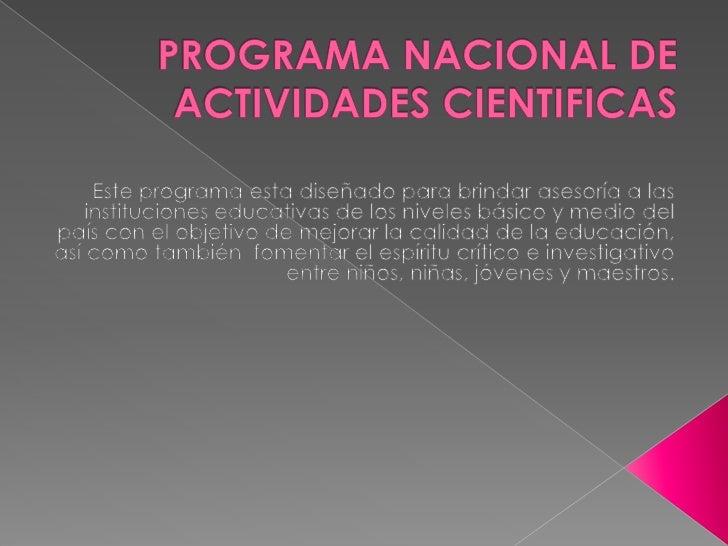 PROGRAMA NACIONAL DE ACTIVIDADES CIENTIFICAS<br />Este programa esta diseñado para brindar asesoría a las instituciones ed...