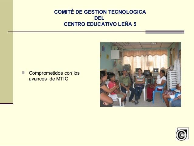 COMITÉ DE GESTION TECNOLOGICA DEL CENTRO EDUCATIVO LEÑA 5  Comprometidos con los avances de MTIC