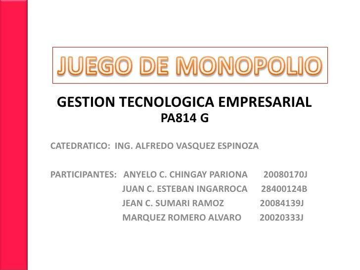 JUEGO DE MONOPOLIO<br />    GESTION TECNOLOGICA EMPRESARIAL<br />PA814 G<br />CATEDRATICO:  ING. ALFREDO VASQUEZ ESPINOZA<...