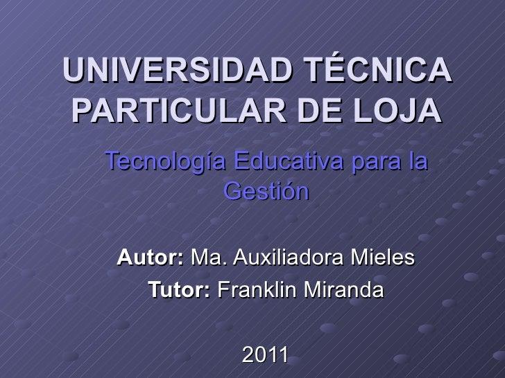 UNIVERSIDAD TÉCNICA PARTICULAR DE LOJA Tecnología Educativa para la Gestión Autor:  Ma. Auxiliadora Mieles Tutor:  Frankli...