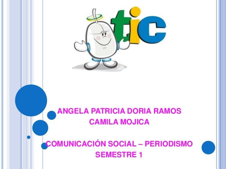 ANGELA PATRICIA DORIA RAMOS<br />CAMILA MOJICA<br />COMUNICACIÓN SOCIAL – PERIODISMO<br />SEMESTRE 1<br />