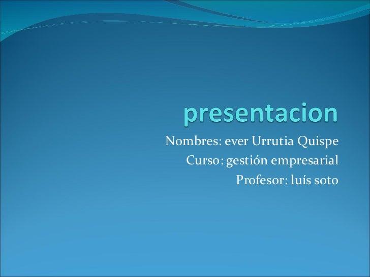 Nombres: ever Urrutia Quispe Curso: gestión empresarial Profesor: luís soto