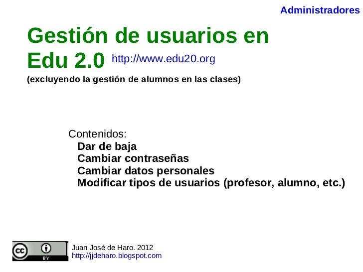 Gestión de usuarios en Edu 2.0   (excluyendo la gestión de alumnos en las clases)   Contenidos: Dar de baja Cambiar contra...