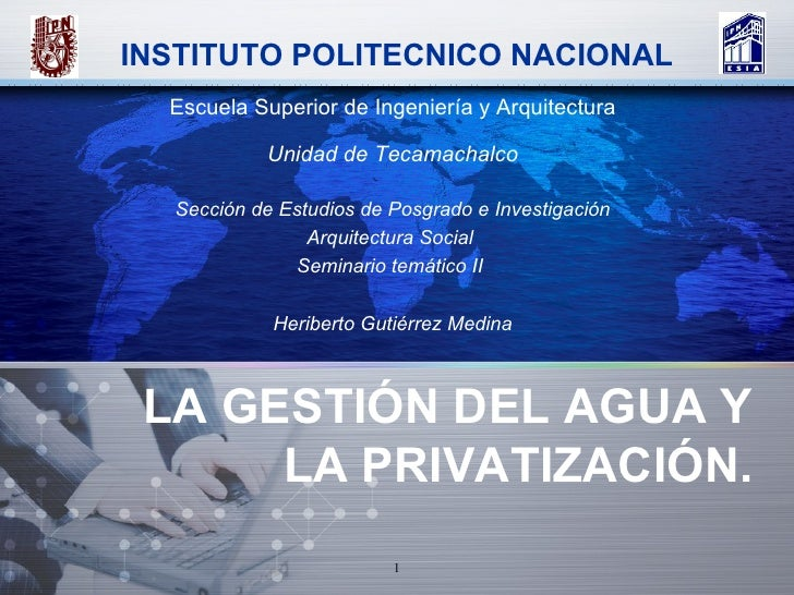 LA GESTIÓN DEL AGUA Y LA PRIVATIZACIÓN. Escuela Superior de Ingeniería y Arquitectura Unidad de Tecamachalco Sección de Es...