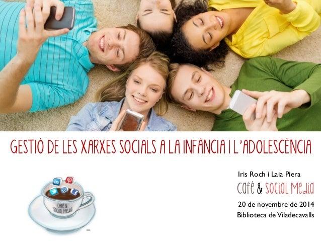 GESTIÓ DE LES XARXES SOCIALS A LA INFÀNCIA I L'ADOLESCÈNCIA Iris Roch i Laia Piera Cafè & Social Media 20 de novembre de 2...