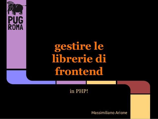 gestire le librerie di frontend in PHP!  Massimiliano Arione