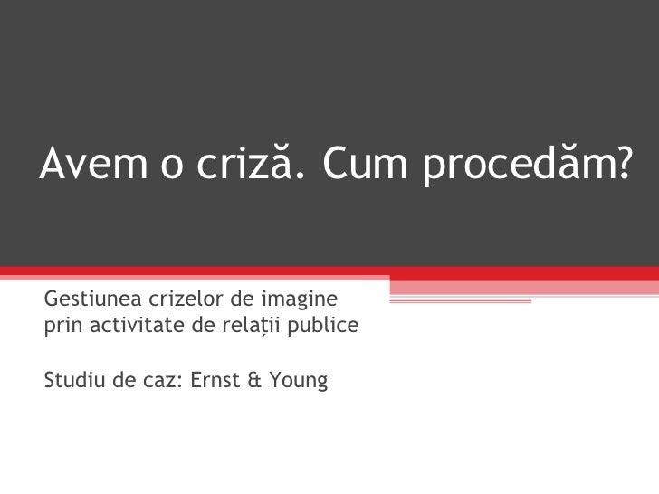 Avem  o  criză. Cum procedăm?   Gestiunea   crizelor  de imagine  prin activitate de relații publice  Studiu de caz: Ernst...