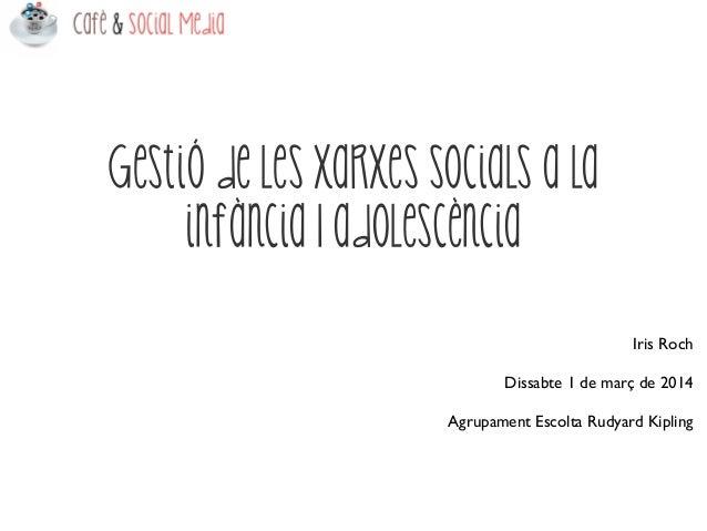 Gestió de les xarxes socials a la infància I adolescència Iris Roch Dissabte 1 de març de 2014 Agrupament Escolta Rudyard ...