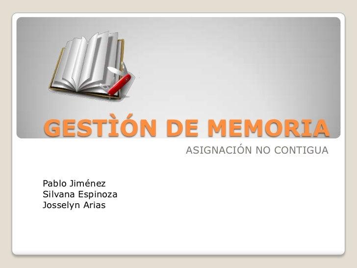 GESTÌÓN DE MEMORIA<br />ASIGNACIÓN NO CONTIGUA<br />Pablo Jiménez<br />Silvana Espinoza<br />Josselyn Arias<br />