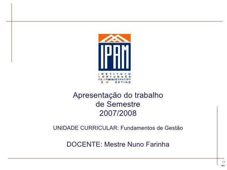Apresentação  do trabalho de Semestre 2007/2008 UNIDADE CURRICULAR: Fundamentos de Gestão DOCENTE: Mestre Nuno Farinha