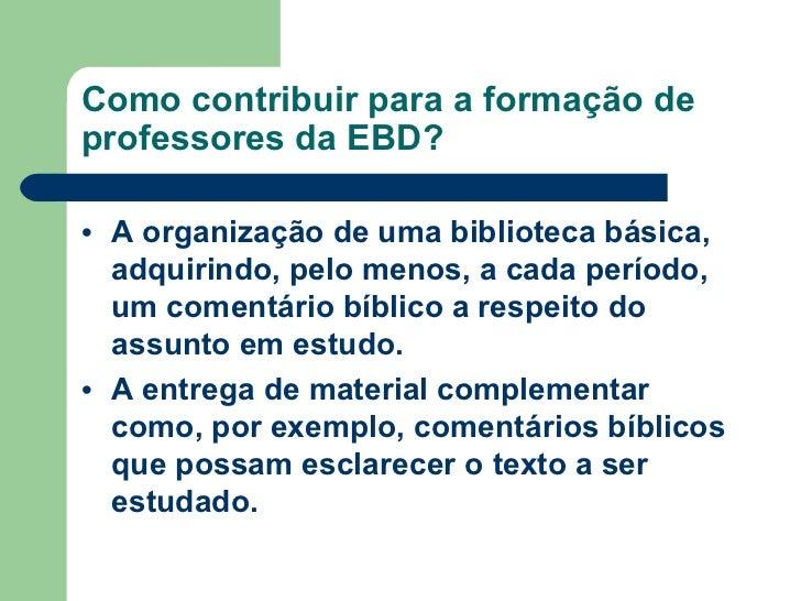 Como contribuir para a formação de professores da EBD? <ul><li>A organização de uma biblioteca básica, adquirindo, pelo me...