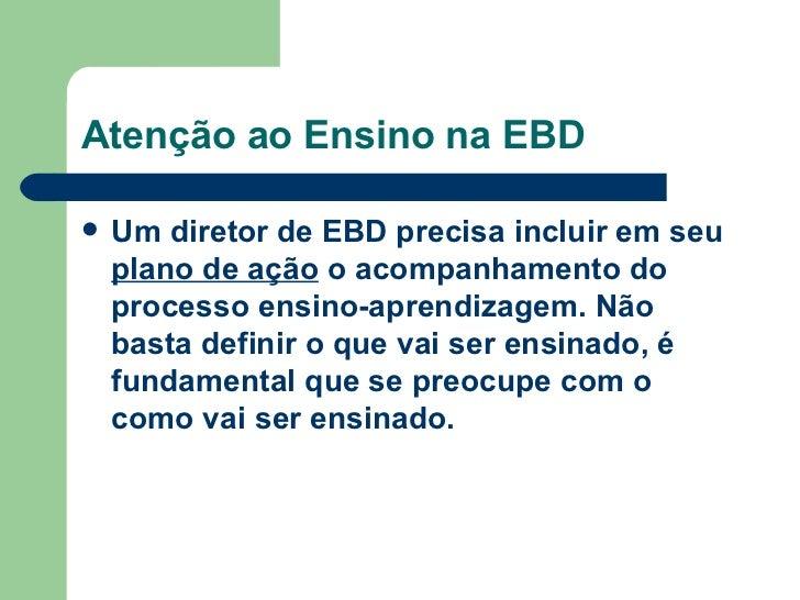 Atenção ao Ensino na EBD <ul><li>Um diretor de EBD precisa incluir em seu  plano de ação  o acompanhamento do processo ens...
