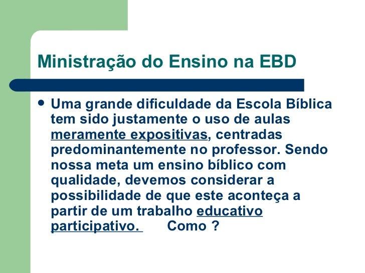 Ministração do Ensino na EBD <ul><li>Uma grande dificuldade da Escola Bíblica tem sido justamente o uso de aulas  merament...