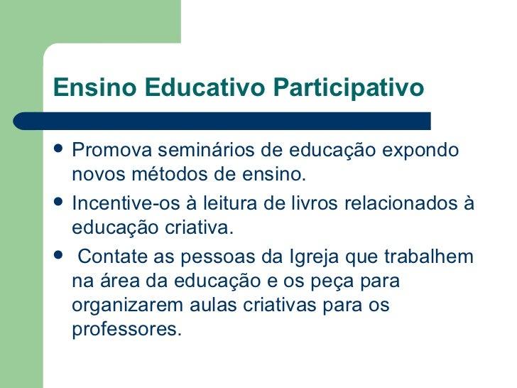 Ensino Educativo Participativo <ul><li>Promova seminários de educação expondo novos métodos de ensino. </li></ul><ul><li>I...