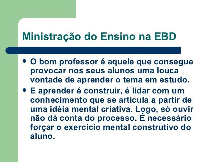 Ministração do Ensino na EBD <ul><li>O bom professor é aquele que consegue provocar nos seus alunos uma louca vontade de a...