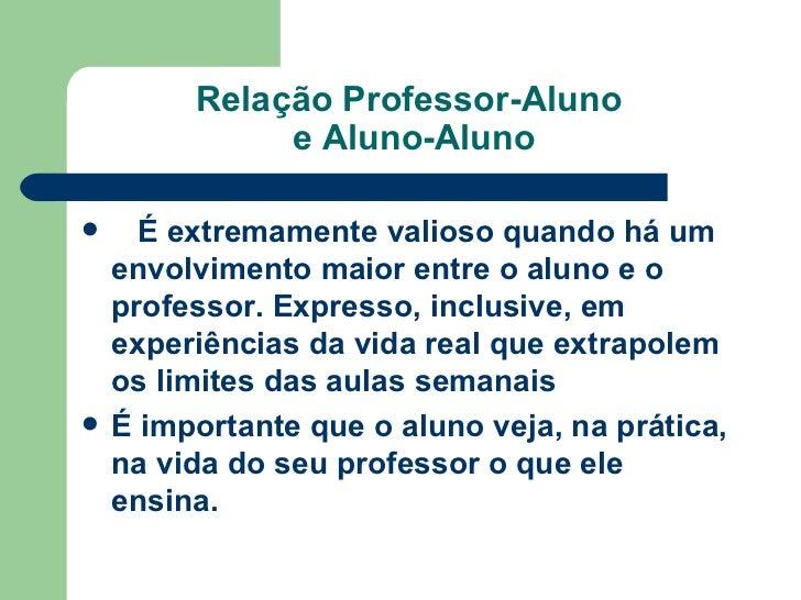 Relação Professor-Aluno  e Aluno-Aluno <ul><li>  É extremamente valioso quando há um envolvimento maior entre o aluno e ...