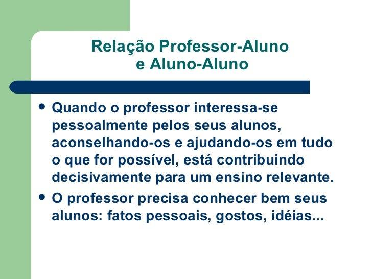Relação Professor-Aluno  e Aluno-Aluno <ul><li>Quando o professor interessa-se pessoalmente pelos seus alunos, aconselhand...