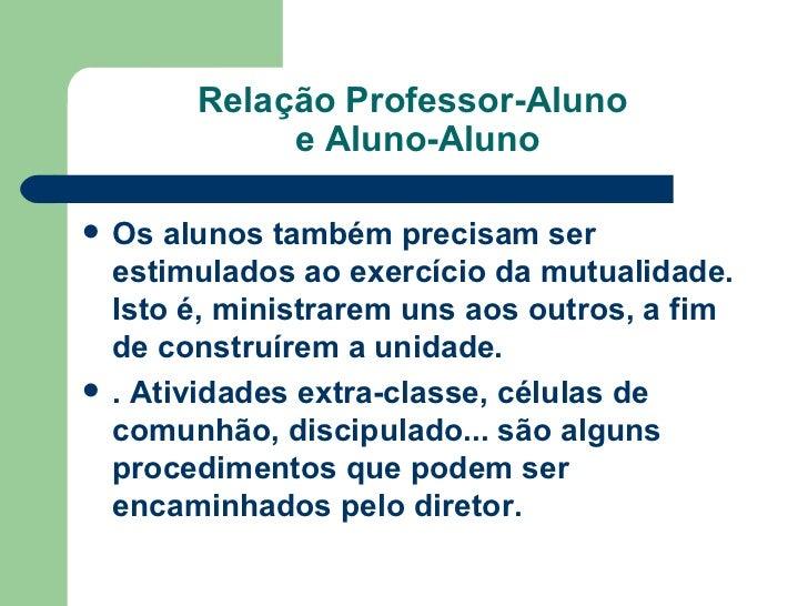 Relação Professor-Aluno  e Aluno-Aluno <ul><li>Os alunos também precisam ser estimulados ao exercício da mutualidade. Isto...