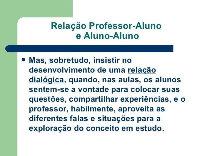 Relação Professor-Aluno  e Aluno-Aluno <ul><li>Mas, sobretudo, insistir no desenvolvimento de uma  relação dialógica , qua...
