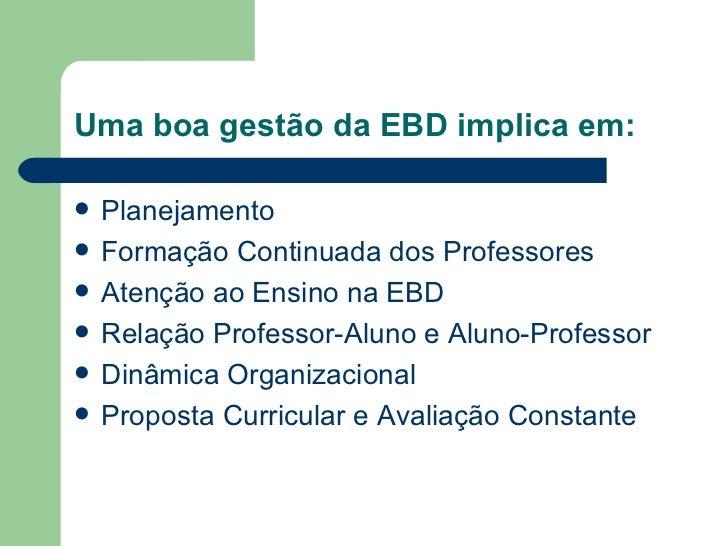 Uma boa gestão da EBD implica em: <ul><li>Planejamento </li></ul><ul><li>Formação Continuada dos Professores </li></ul><ul...