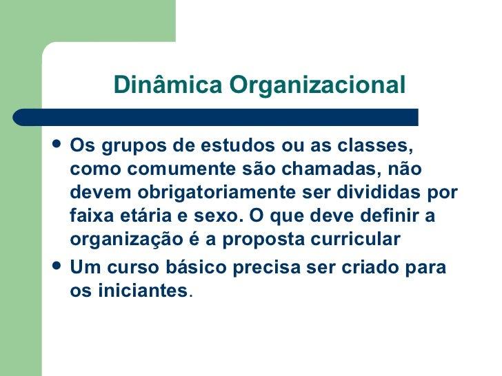 Dinâmica Organizacional <ul><li>Os grupos de estudos ou as classes, como comumente são chamadas, não devem obrigatoriament...
