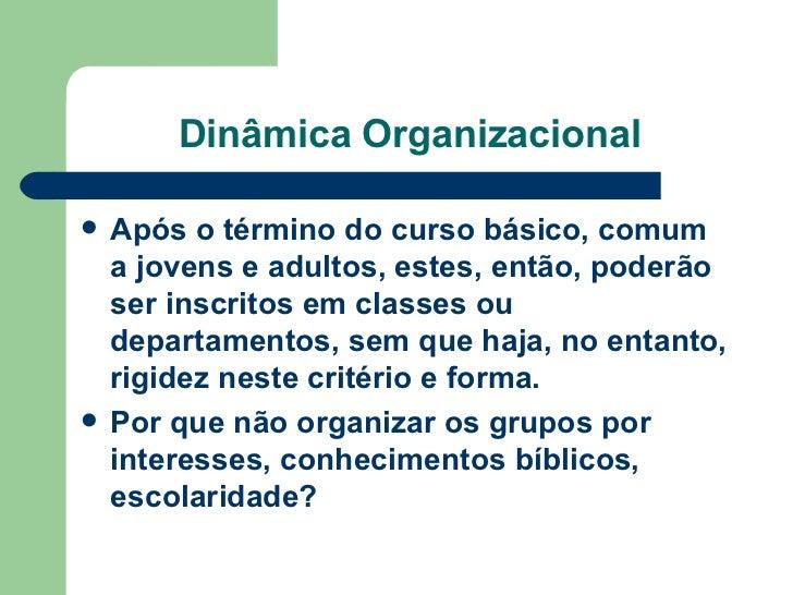 Dinâmica Organizacional <ul><li>Após o término do curso básico, comum a jovens e adultos, estes, então, poderão ser inscri...