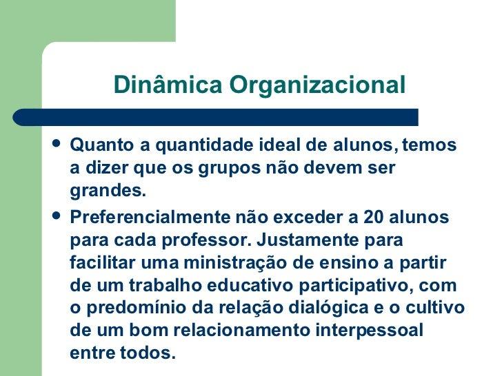 Dinâmica Organizacional <ul><li>Quanto a quantidade ideal de alunos, temos a dizer que os grupos não devem ser grandes.  <...