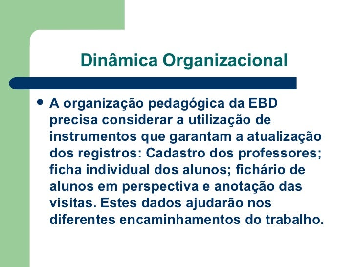 Dinâmica Organizacional <ul><li>A organização pedagógica da EBD precisa considerar a utilização de instrumentos que garant...